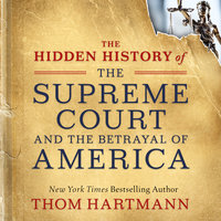 The Hidden History of the Supreme Court and the Betrayal of America - Thom Hartmann