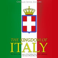 The Kingdom of Italy: The History and Legacy of the Italian State from Unification to the End of World War II - Charles River Editors