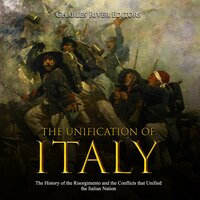 The Unification of Italy: The History of the Risorgimento and the Conflicts that Unified the Italian Nation - Charles River Editors