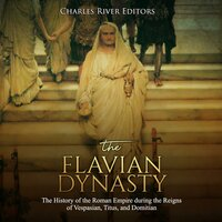 The Flavian Dynasty: The History of the Roman Empire during the Reigns of Vespasian, Titus, and Domitian - Charles River Editors