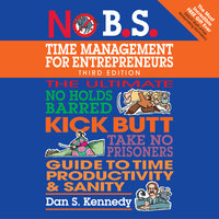 No B.S. Time Management for Entrepreneurs: The Ultimate No Holds Barred Kick Butt Take No Prisoners Guide to Time Productivity and Sanity - Dan S. Kennedy