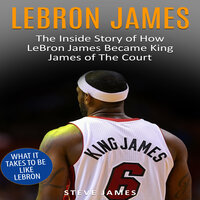 Lebron James: The Inside Story of How LeBron James Became King James of The Court - Steve James