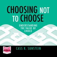 Choosing Not to Choose: Understanding the Value of Choice - Cass R. Sunstein
