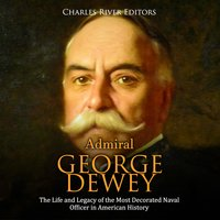Admiral George Dewey: The Life and Legacy of the Most Decorated Naval Officer in American History - Charles River Editors