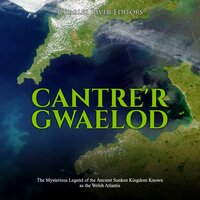 Cantre'r Gwaelod: The Mysterious Legend of the Ancient Sunken Kingdom Known as the Welsh Atlantis - Charles River Editors