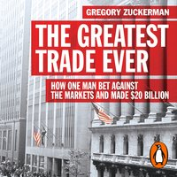 The Greatest Trade Ever: How One Man Bet Against the Markets and Made $20 Billion - Gregory Zuckerman