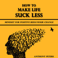How to Make Life Suck Less - Anthony Peters