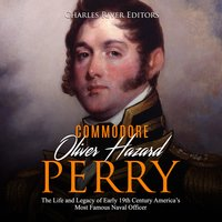 Oliver Hazard Perry: The Life and Legacy of the Commodore Who Became the War of 1812's Most Famous Naval Officer - Charles River Editors
