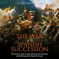 The War of the Spanish Succession: The History of the Conflict Between the Bourbons and Habsburgs That Engulfed Europe - Charles River Editors