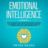 Emotional Intelligence: The art of reading people, managing your emotions, and building self-confidence. Learn how to stop overthinking, overcome negativity, raise EQ, and improve emotional agility - Peter Rajon