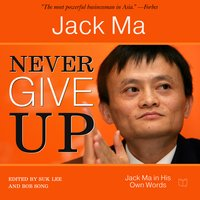 Never Give Up. Jack Ma In His Own Words - Jack Ma