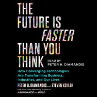 The Future Is Faster Than You Think: How Converging Technologies Are Transforming Business, Industries, and Our Lives - Steven Kotler, Peter H. Diamandis