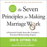 The Seven Principles for Making Marriage Work: A Practical Guide from the Country's Foremost Relationship Expert, Revised and Updated - Nan Silver, John M. Gottman