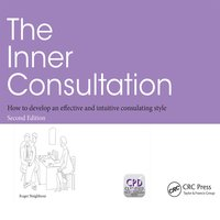 The Inner Consultation: How to Develop an Effective and Intuitive Consulting Style, Second Edition - Roger Neighbour