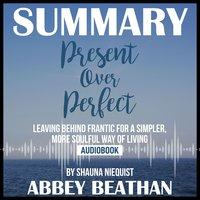 Summary of Present Over Perfect: Leaving Behind Frantic for a Simpler, More Soulful Way of Living by Shauna Niequist - Abbey Beathan