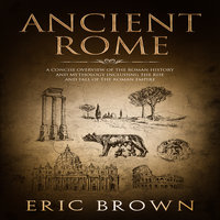 Ancient Rome: A Concise Overview of the Roman History and Mythology Including the Rise and Fall of the Roman Empire - Eric Brown