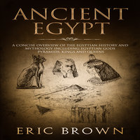 Ancient Egypt: A Concise Overview of the Egyptian History and Mythology Including the Egyptian Gods, Pyramids, Kings and Queens - Eric Brown