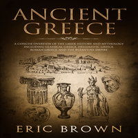Ancient Greece: A Concise Overview of the Greek History and Mythology Including Classical Greece, Hellenistic Greece, Roman Greece and The Byzantine Empire - Eric Brown