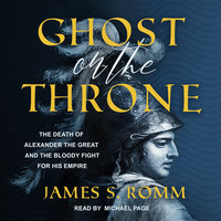 Ghost on the Throne: The Death of Alexander the Great and the Bloody Fight For His Empire - James S. Romm