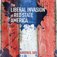 The Liberal Invasion of Red State America - Kristin B. Tate