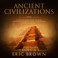 Ancient Civilizations: A Complete Overview on the Incas History, the Byzantine Empire, Maya History & Maya Mythology - Eric Brown