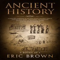 Ancient History: A Concise Overview of Ancient Egypt, Ancient Greece, and Ancient Rome (Including the Egyptian Mythology, the Byzantine Empire and the Roman Republic) - Eric Brown