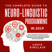 The Complete Guide to Neuro-Linguistic Programming in 2019: How to Use NLP to Overcome Your Fears and Master Psychology, Emotional Intelligence, Stress Management and Ethical Manipulation - Louis Sinclair