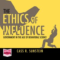 The Ethics of Influence: Government in the Age of Behavioral Science - Cass R. Sunstein
