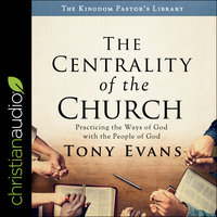 The Centrality of the Church: Practicing the Ways of God with the People of God - Tony Evans