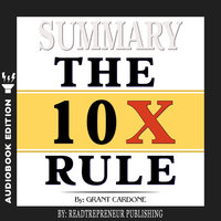 Summary of The 10X Rule: The Only Difference Between Success and Failure by Grant Cardone - Readtrepreneur Publishing