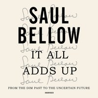 It All Adds Up: From the Dim Past to the Uncertain Future - Saul Bellow