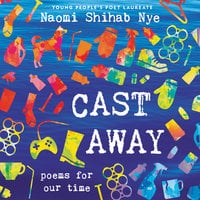 Cast Away: Poems for Our Time - Naomi Shihab Nye