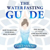 The Water Fasting Guide: How to Restore Your Body, Heal Yourself, Feel Better and Lose Weight with Water Fasting - Emily Moore