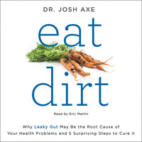 Eat Dirt: Why Leaky Gut May Be the Root Cause of Your Health Problems and 5 Surprising Steps to Cure It - Josh Axe