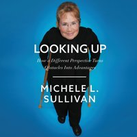 Looking Up: How a Different Perspective Turns Obstacles into Advantages - Michele Sullivan