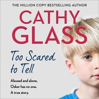 Too Scared to Tell: Abused and alone, Oskar has no one. A true story. - Cathy Glass