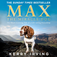 Max the Miracle Dog: The Heart-warming Tale of a Life-saving Friendship - Kerry Irving