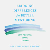 Bridging Differences for Better Mentoring: Lean Forward, Learn, Leverage - Lisa Z. Fain, Lois J. Zachary