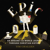 Epic: An Around-the-World Journey through Christian History - Tim Challies