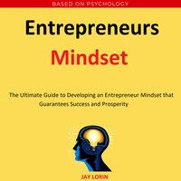 Entrepreneurs Mindset: The Ultimate Guide to Developing an Entrepreneur Mindset that Guarantees Success and Prosperity - Jay Lorin