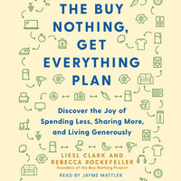The Buy Nothing, Get Everything Plan: Discover the Joy of Spending Less, Sharing More, and Living Generously - Liesl Clark, Rebecca Rockefeller