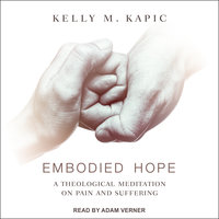 Embodied Hope: A Theological Meditation on Pain and Suffering - Kelly M. Kapic