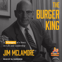 The Burger King: A Whopper of a Story on Life and Leadership - Jim McLamore