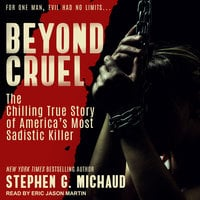 Beyond Cruel: The Chilling True Story of America's Most Sadistic Killer - Stephen G. Michaud