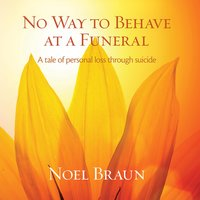 No way to behave at a funeral: A tale of personal loss through suicide - Noel Braun