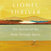 The Motion of the Body Through Space: A Novel - Lionel Shriver