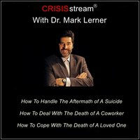 CRISISstream With Dr. Mark Lerner: How To Handle The Aftermath of A Suicide, How To Deal With The Death of A Coworker, How To Cope With The Death of A Loved One - Dr. Mark Lerner