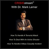 CRISISstream With Dr. Mark Lerner: How To Handle A Terrorist Attack, How To Deal With An Active Shooter, How To Handle A Mass Casualty Incident - Dr. Mark Lerner