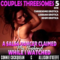 A Salsa Dancer Claimed My Husband While I Watched: Couples Threesomes 5 (FFM Threesome Erotica Lesbian Erotica BDSM Erotica) - Connie Cuckquean