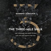 The Three-Mile Walk: The Courage You Need to Live the Life God Wants for You - Banning Liebscher
